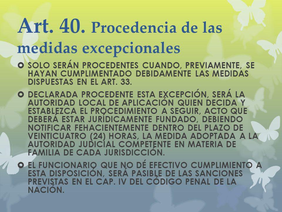 Art. 40. Procedencia de las medidas excepcionales SOLO SERÁN PROCEDENTES CUANDO, PREVIAMENTE, SE HAYAN CUMPLIMENTADO DEBIDAMENTE LAS MEDIDAS DISPUESTA
