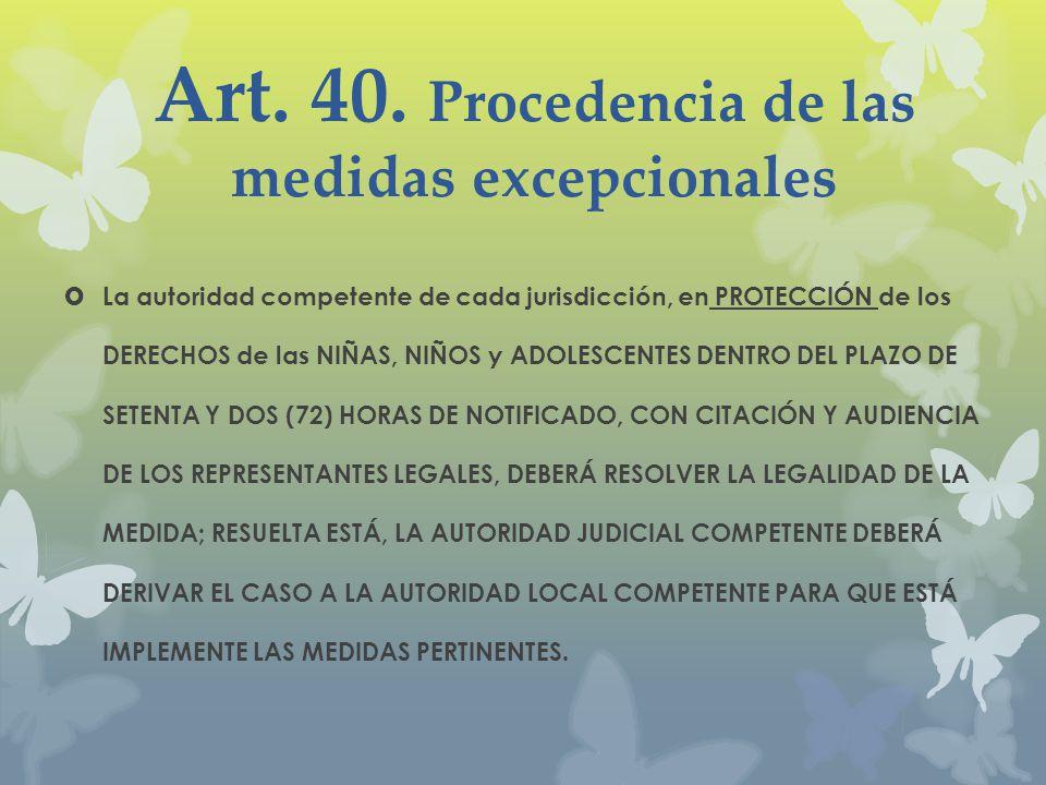 Art. 40. Procedencia de las medidas excepcionales La autoridad competente de cada jurisdicción, en PROTECCIÓN de los DERECHOS de las NIÑAS, NIÑOS y AD