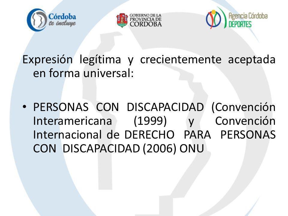 Expresión legítima y crecientemente aceptada en forma universal: PERSONAS CON DISCAPACIDAD (Convención Interamericana (1999) y Convención Internaciona