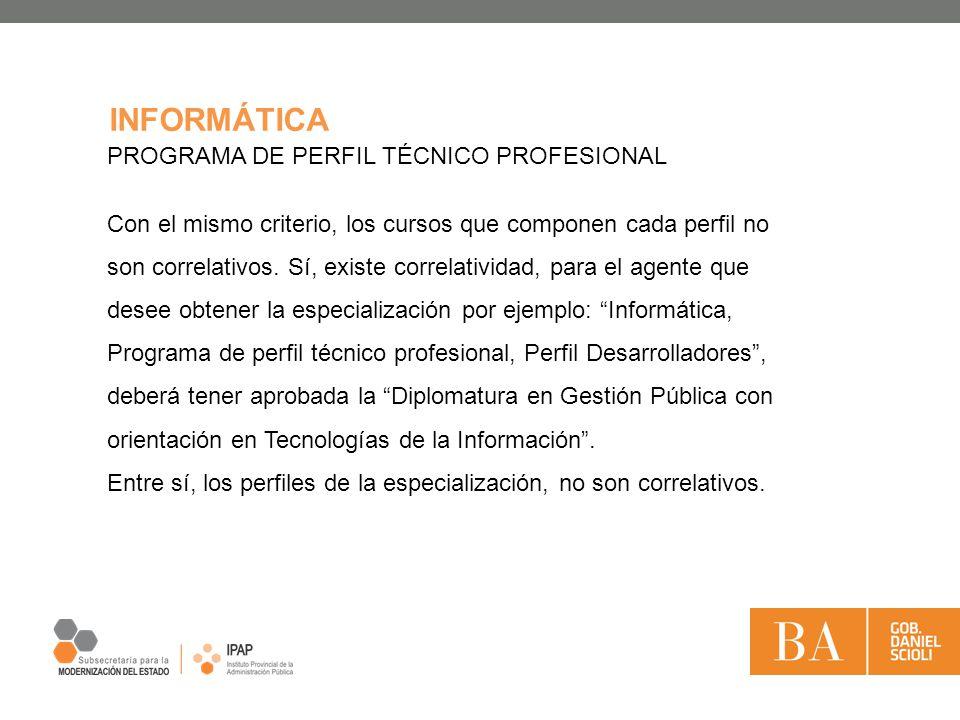 INFORMÁTICA PROGRAMA DE PERFIL TÉCNICO PROFESIONAL Con el mismo criterio, los cursos que componen cada perfil no son correlativos. Sí, existe correlat