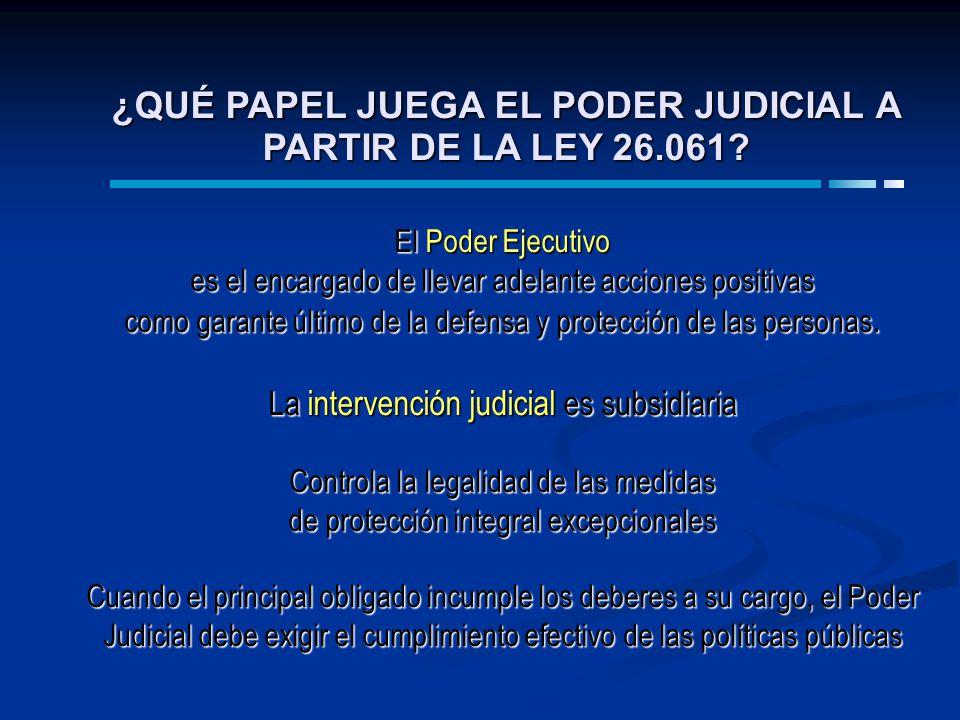 ¿QUÉ PAPEL JUEGA EL PODER JUDICIAL A PARTIR DE LA LEY 26.061? El Poder Ejecutivo es el encargado de llevar adelante acciones positivas como garante úl