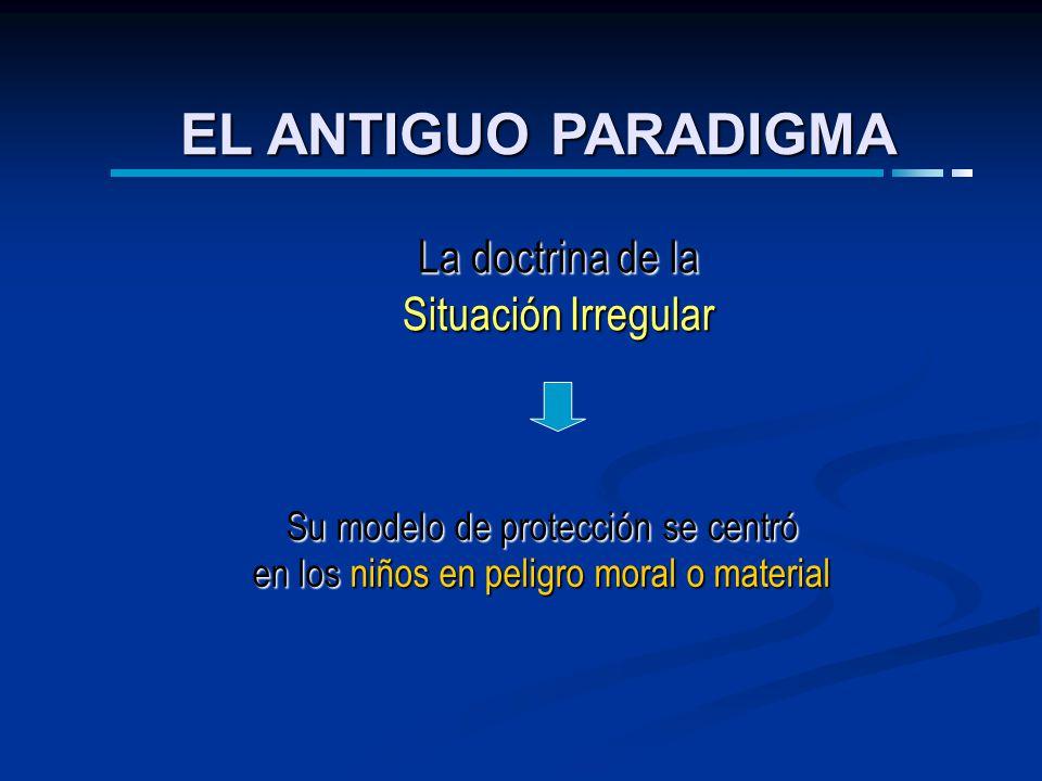 Su modelo de protección se centró en los niños en peligro moral o material La doctrina de la Situación Irregular EL ANTIGUO PARADIGMA