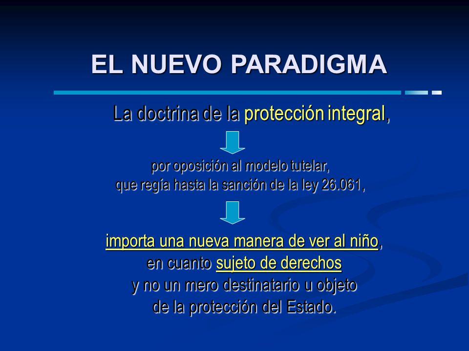 EL NUEVO PARADIGMA por oposición al modelo tutelar, que regía hasta la sanción de la ley 26.061, La doctrina de la protección integral, importa una nu