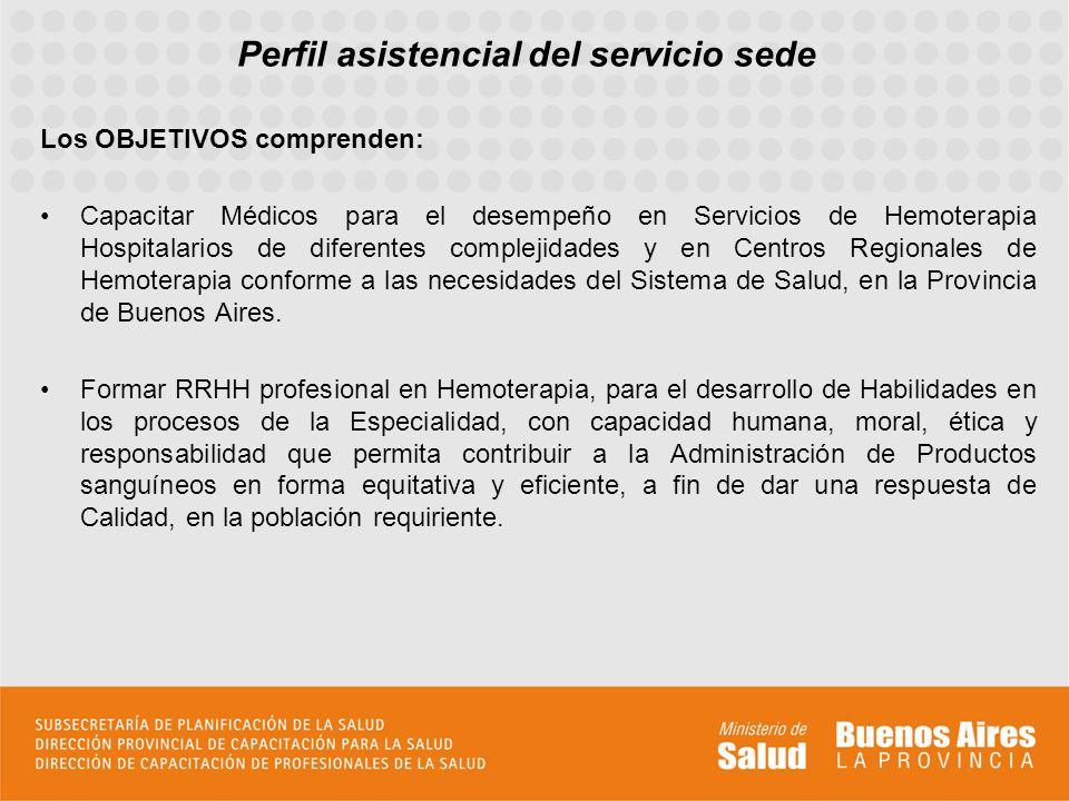 Perfil asistencial del servicio sede Los OBJETIVOS comprenden: Capacitar Médicos para el desempeño en Servicios de Hemoterapia Hospitalarios de diferentes complejidades y en Centros Regionales de Hemoterapia conforme a las necesidades del Sistema de Salud, en la Provincia de Buenos Aires.