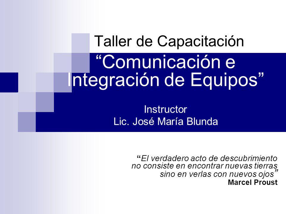 Taller de Capacitación Comunicación e Integración de Equipos Instructor Lic. José María Blunda El verdadero acto de descubrimiento no consiste en enco