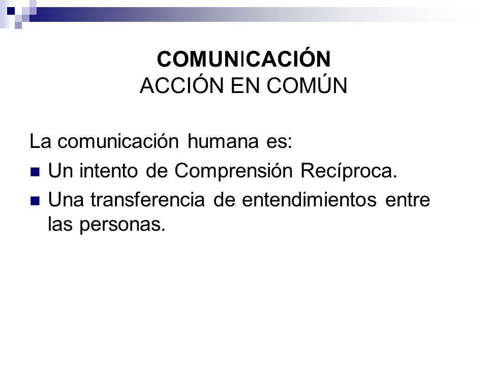 COMUNICACIÓN ACCIÓN EN COMÚN La comunicación humana es: Un intento de Comprensión Recíproca. Una transferencia de entendimientos entre las personas.