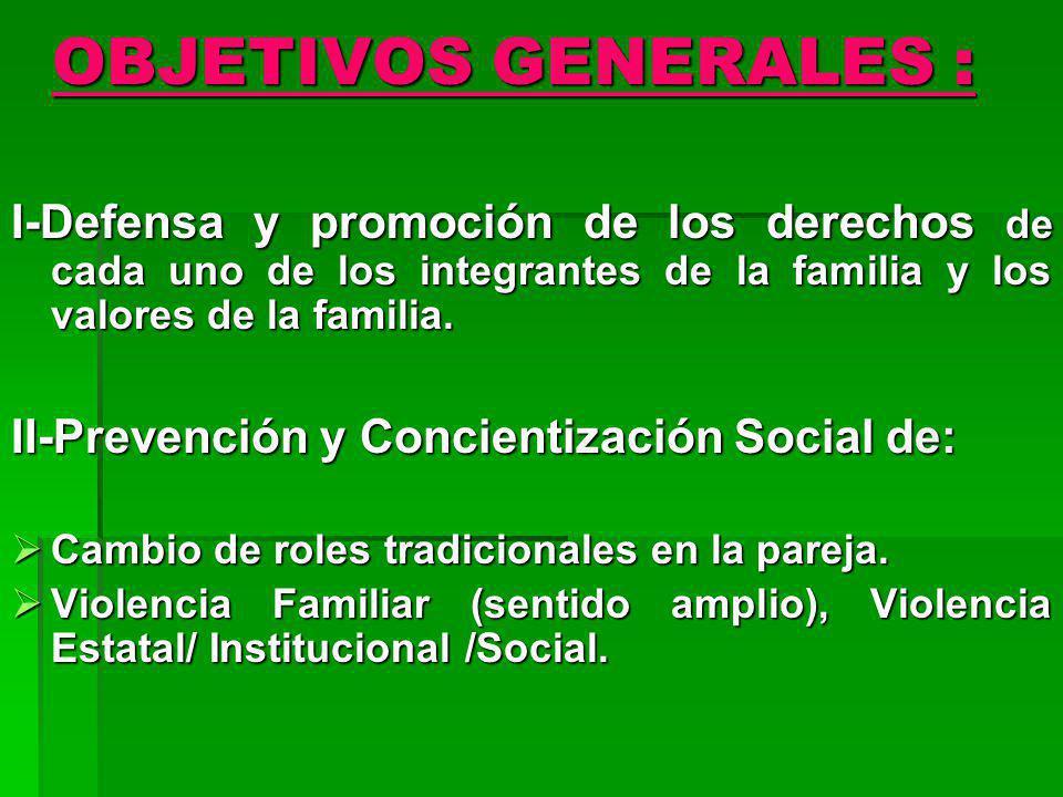 OBJETIVOS GENERALES : I-Defensa y promoción de los derechos de cada uno de los integrantes de la familia y los valores de la familia. II-Prevención y