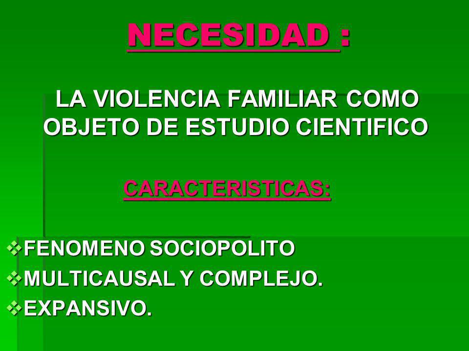 NECESIDAD : LA VIOLENCIA FAMILIAR COMO OBJETO DE ESTUDIO CIENTIFICO LA VIOLENCIA FAMILIAR COMO OBJETO DE ESTUDIO CIENTIFICOCARACTERISTICAS: FENOMENO S