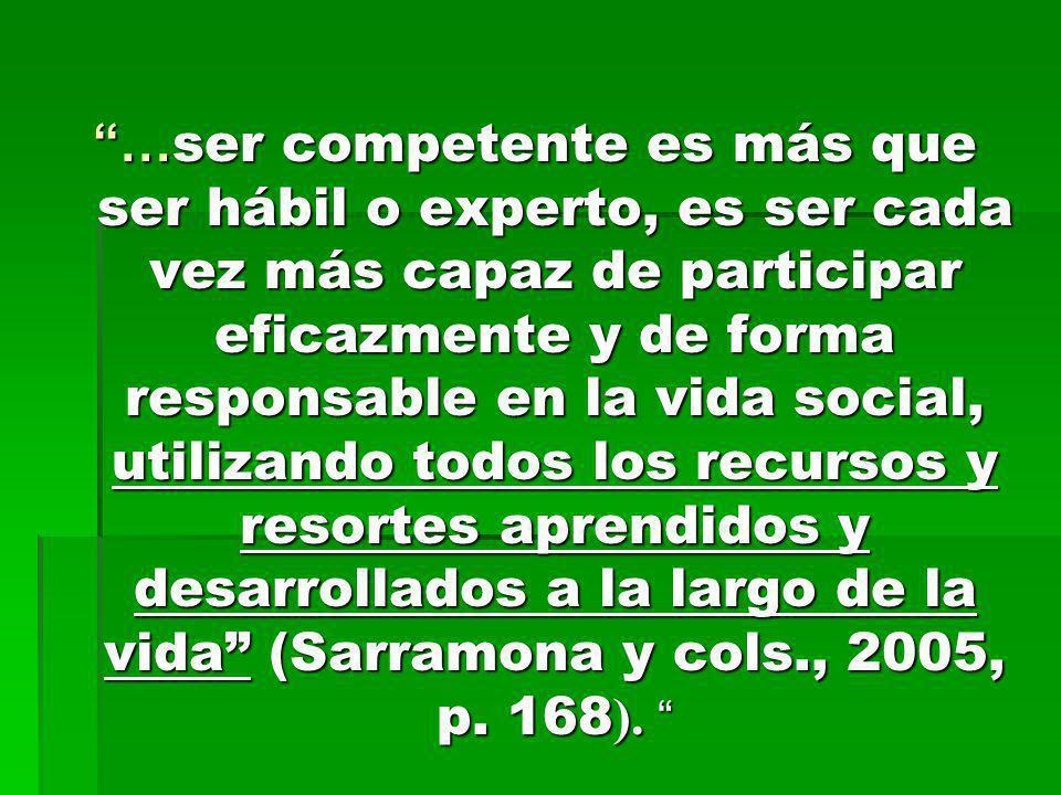 … ser competente es más que ser hábil o experto, es ser cada vez más capaz de participar eficazmente y de forma responsable en la vida social, utiliza