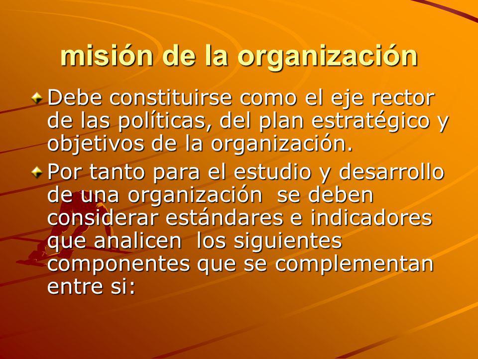 misión de la organización Debe constituirse como el eje rector de las políticas, del plan estratégico y objetivos de la organización. Por tanto para e
