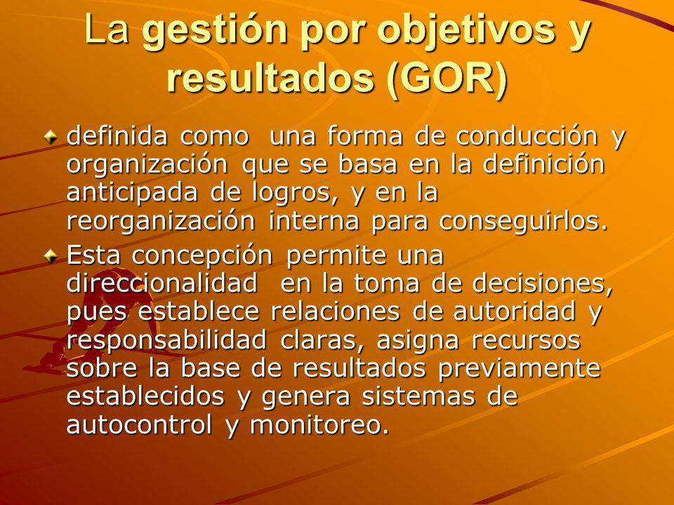La gestión por objetivos y resultados (GOR) definida como una forma de conducción y organización que se basa en la definición anticipada de logros, y