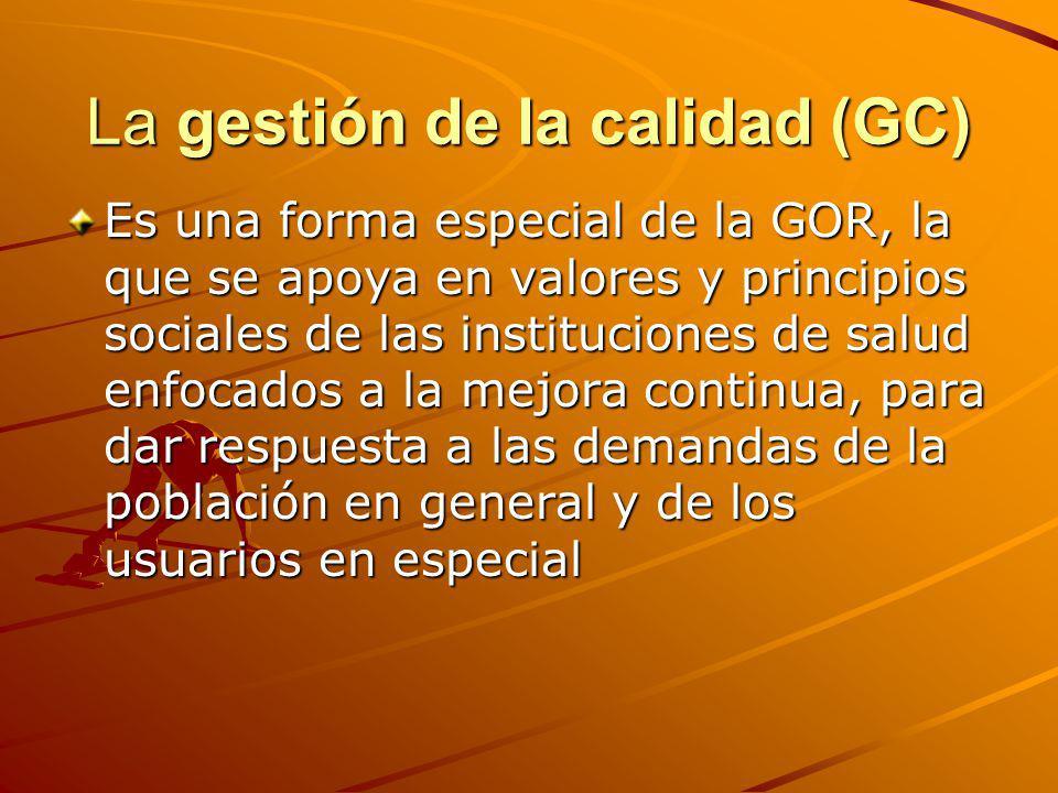 La gestión de la calidad (GC) Es una forma especial de la GOR, la que se apoya en valores y principios sociales de las instituciones de salud enfocado