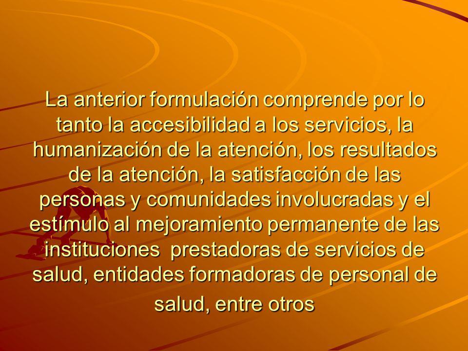 La anterior formulación comprende por lo tanto la accesibilidad a los servicios, la humanización de la atención, los resultados de la atención, la sat