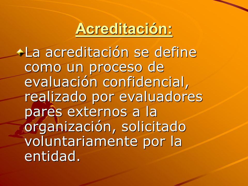 Acreditación: La acreditación se define como un proceso de evaluación confidencial, realizado por evaluadores pares externos a la organización, solici