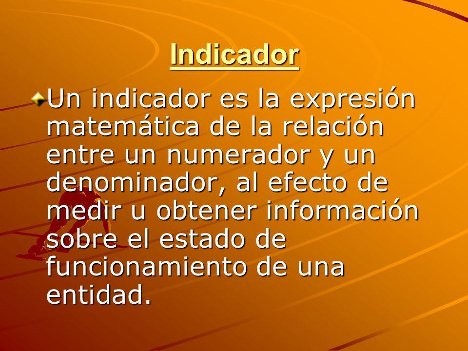 Indicador Un indicador es la expresión matemática de la relación entre un numerador y un denominador, al efecto de medir u obtener información sobre e
