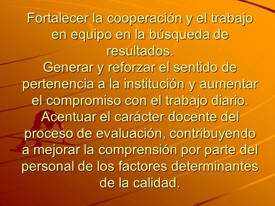 Fortalecer la cooperación y el trabajo en equipo en la búsqueda de resultados. Generar y reforzar el sentido de pertenencia a la institución y aumenta
