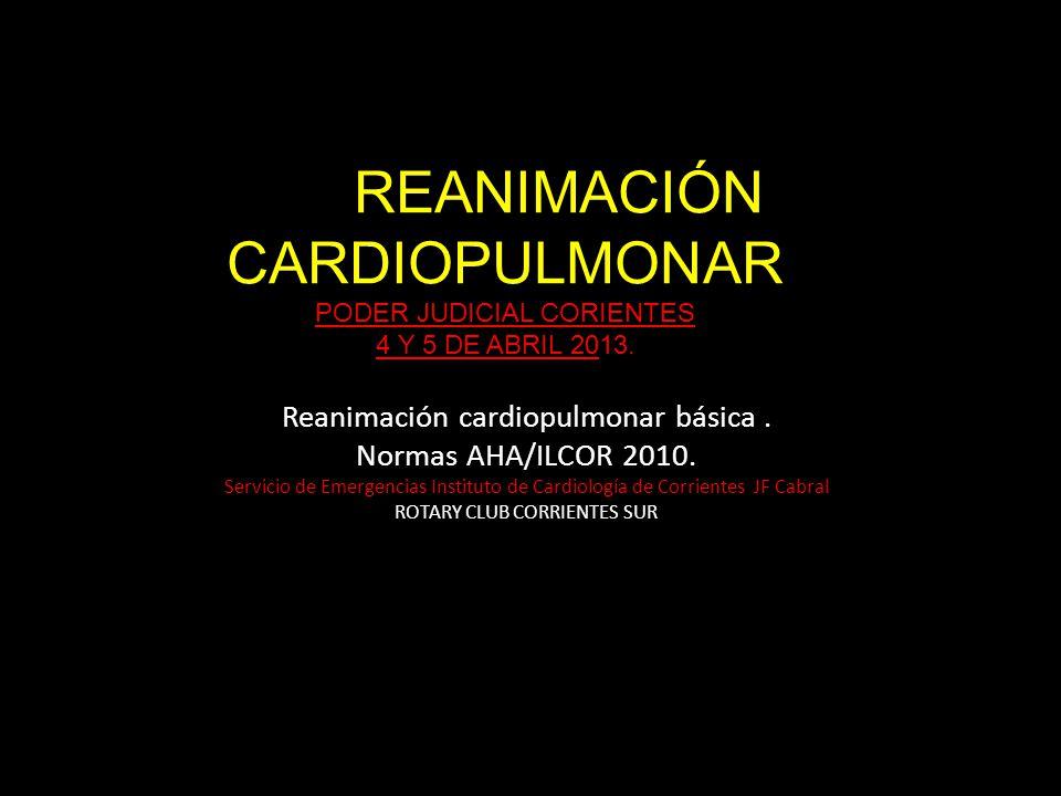 REANIMACIÓN CARDIOPULMONAR PODER JUDICIAL CORIENTES 4 Y 5 DE ABRIL 2013. Reanimación cardiopulmonar básica. Normas AHA/ILCOR 2010. Servicio de Emergen