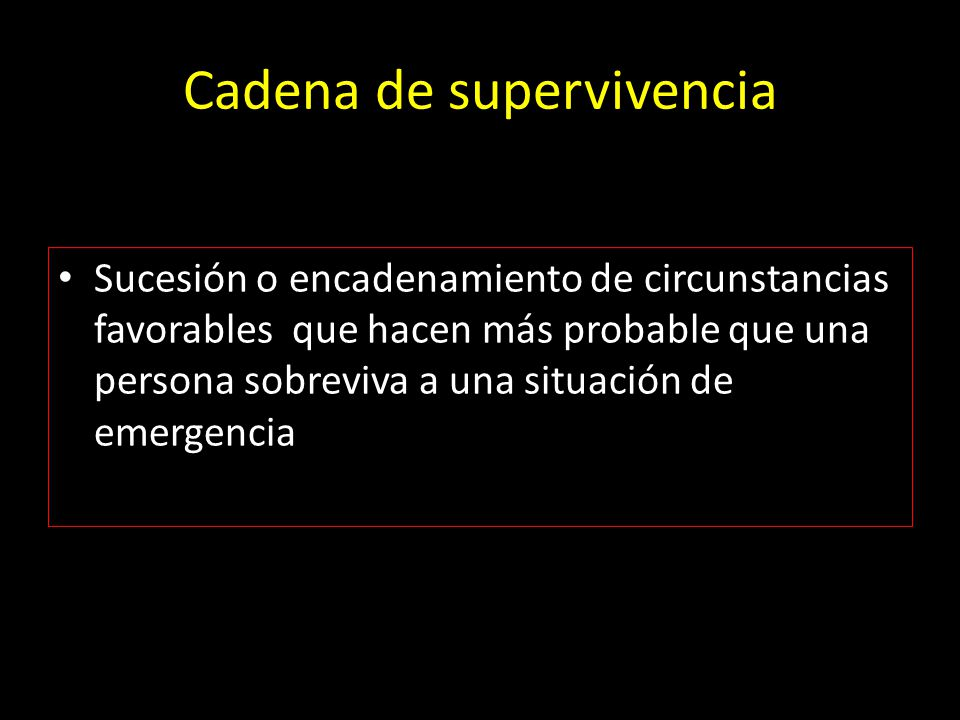 Cadena de supervivencia Sucesión o encadenamiento de circunstancias favorables que hacen más probable que una persona sobreviva a una situación de eme