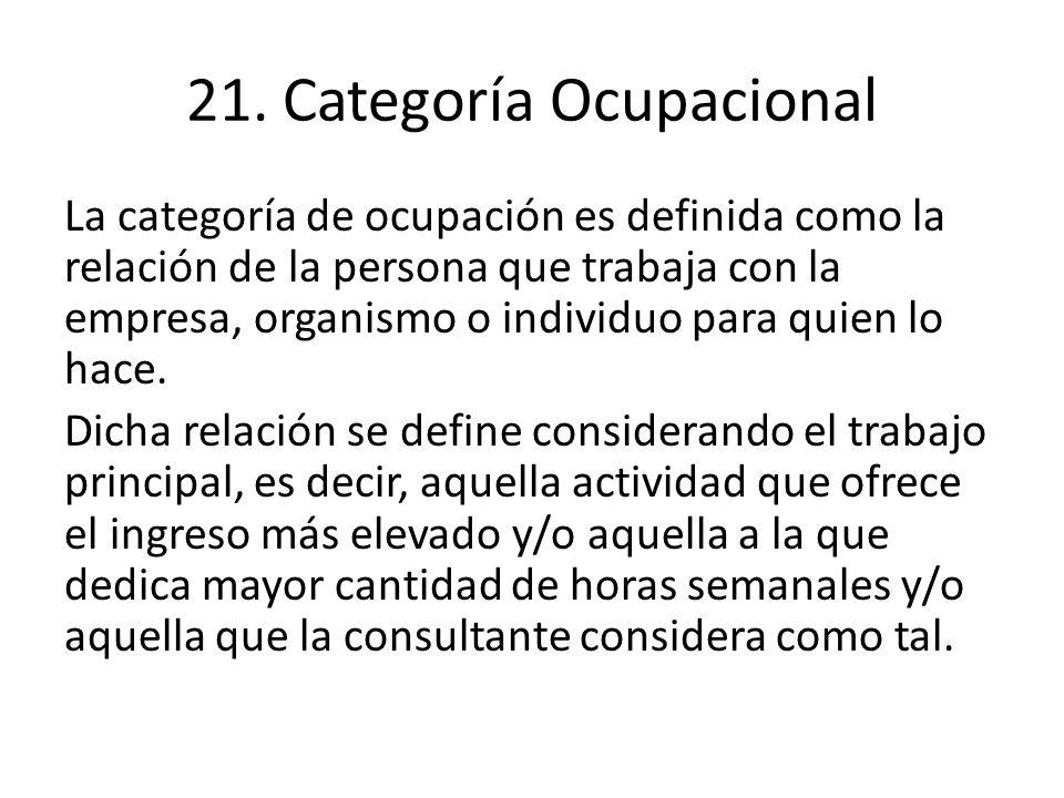 21. Categoría Ocupacional La categoría de ocupación es definida como la relación de la persona que trabaja con la empresa, organismo o individuo para
