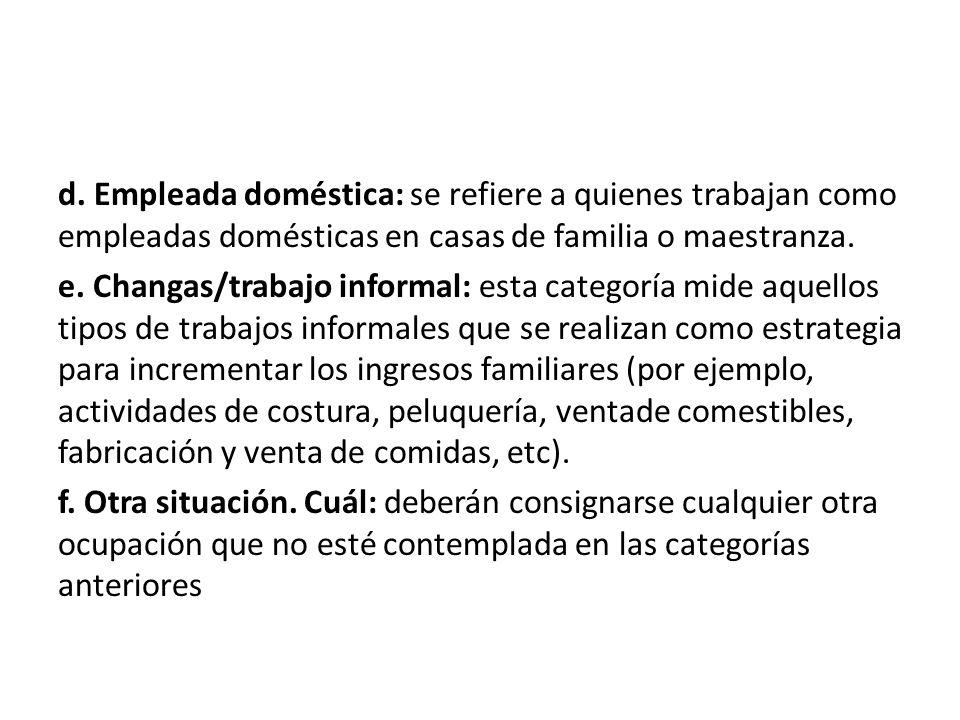 d. Empleada doméstica: se refiere a quienes trabajan como empleadas domésticas en casas de familia o maestranza. e. Changas/trabajo informal: esta cat