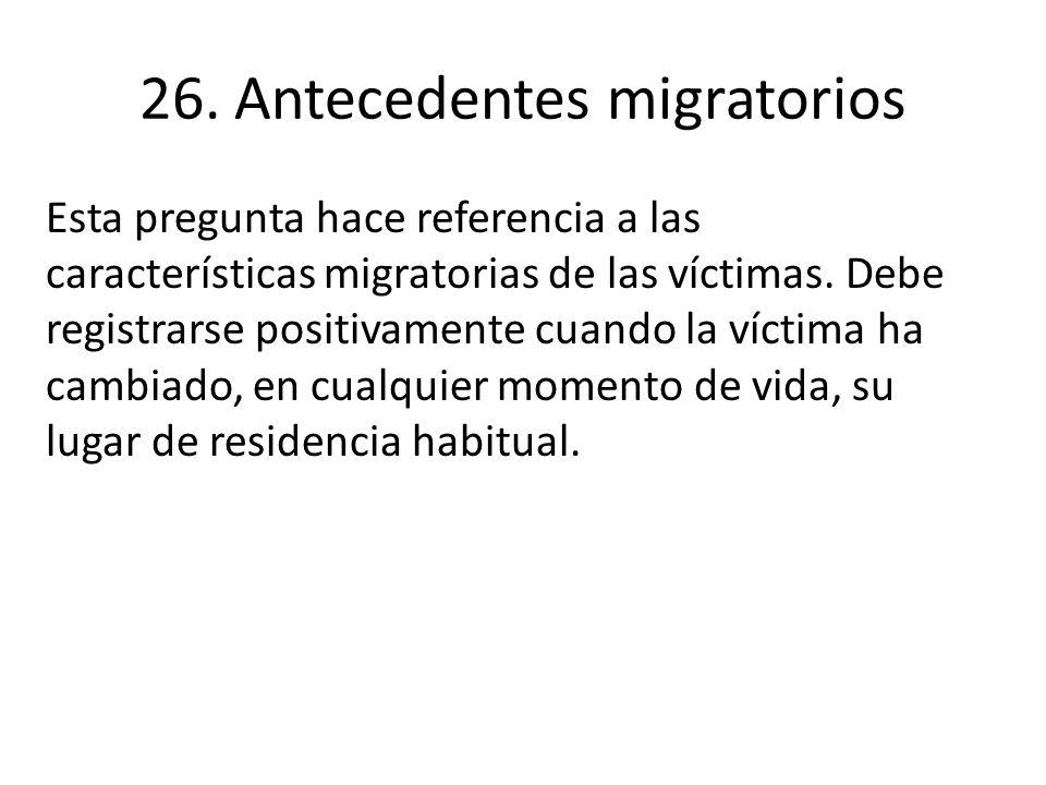 26. Antecedentes migratorios Esta pregunta hace referencia a las características migratorias de las víctimas. Debe registrarse positivamente cuando la