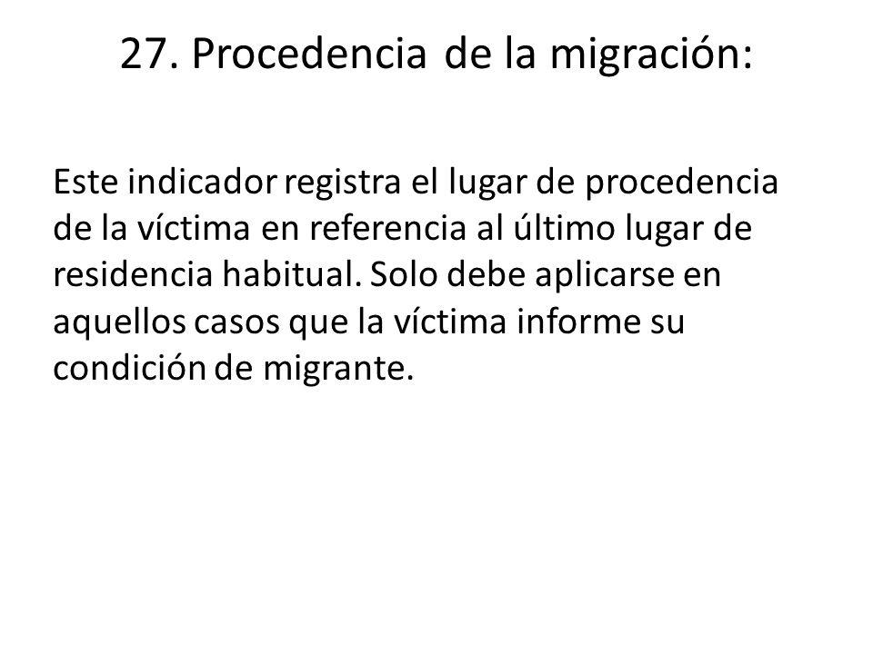 27. Procedencia de la migración: Este indicador registra el lugar de procedencia de la víctima en referencia al último lugar de residencia habitual. S
