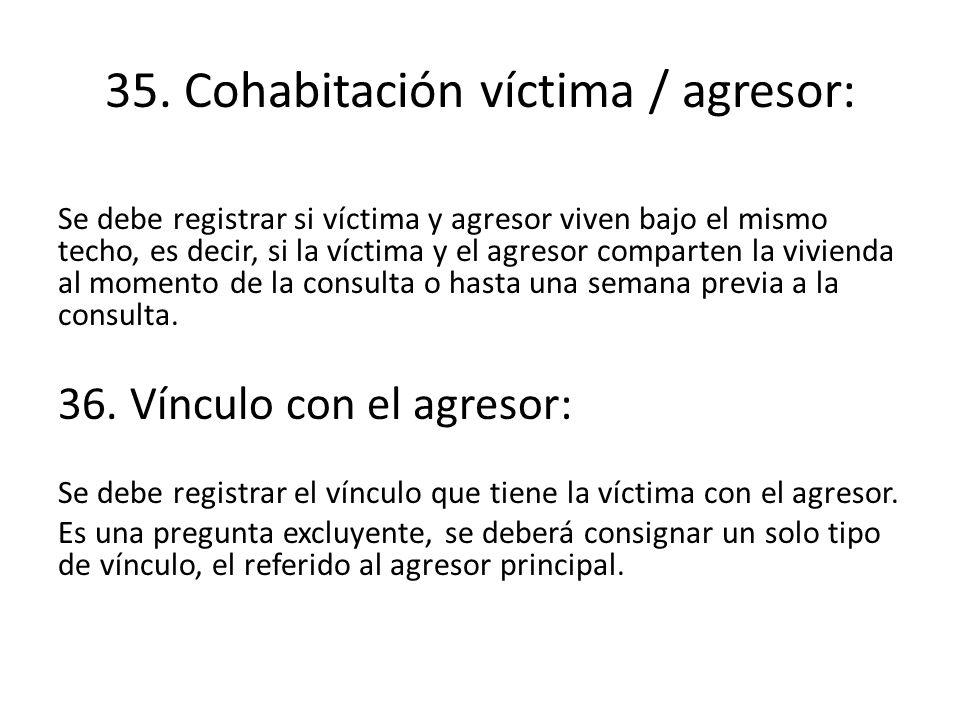 35. Cohabitación víctima / agresor: Se debe registrar si víctima y agresor viven bajo el mismo techo, es decir, si la víctima y el agresor comparten l