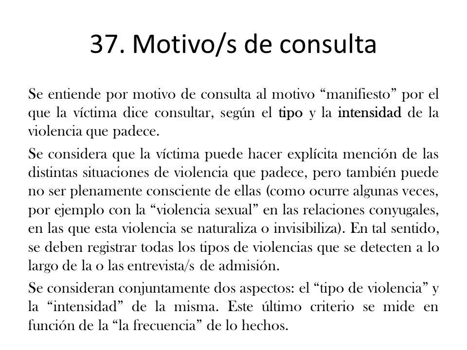 37. Motivo/s de consulta Se entiende por motivo de consulta al motivo manifiesto por el que la víctima dice consultar, según el tipo y la intensidad d