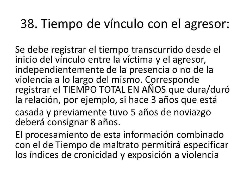38. Tiempo de vínculo con el agresor: Se debe registrar el tiempo transcurrido desde el inicio del vínculo entre la víctima y el agresor, independient