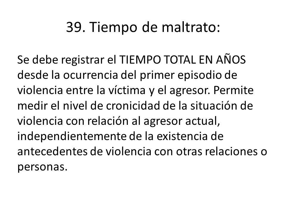 39. Tiempo de maltrato: Se debe registrar el TIEMPO TOTAL EN AÑOS desde la ocurrencia del primer episodio de violencia entre la víctima y el agresor.