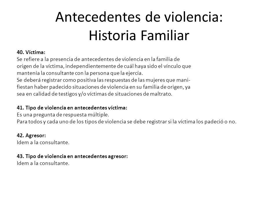 Antecedentes de violencia: Historia Familiar 40. Víctima: Se refiere a la presencia de antecedentes de violencia en la familia de origen de la víctima