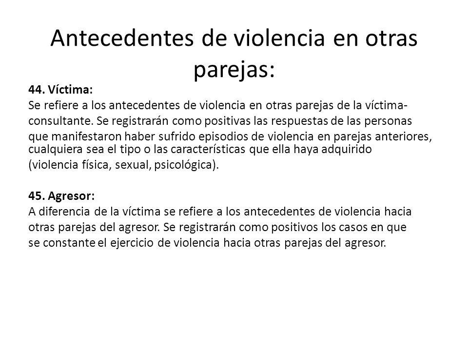 Antecedentes de violencia en otras parejas: 44. Víctima: Se refiere a los antecedentes de violencia en otras parejas de la víctima- consultante. Se re
