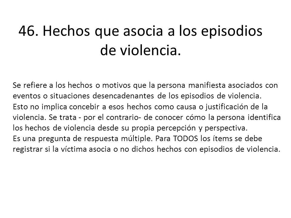 46. Hechos que asocia a los episodios de violencia. Se refiere a los hechos o motivos que la persona manifiesta asociados con eventos o situaciones de