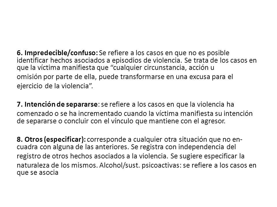 6. Impredecible/confuso: Se refiere a los casos en que no es posible identificar hechos asociados a episodios de violencia. Se trata de los casos en q