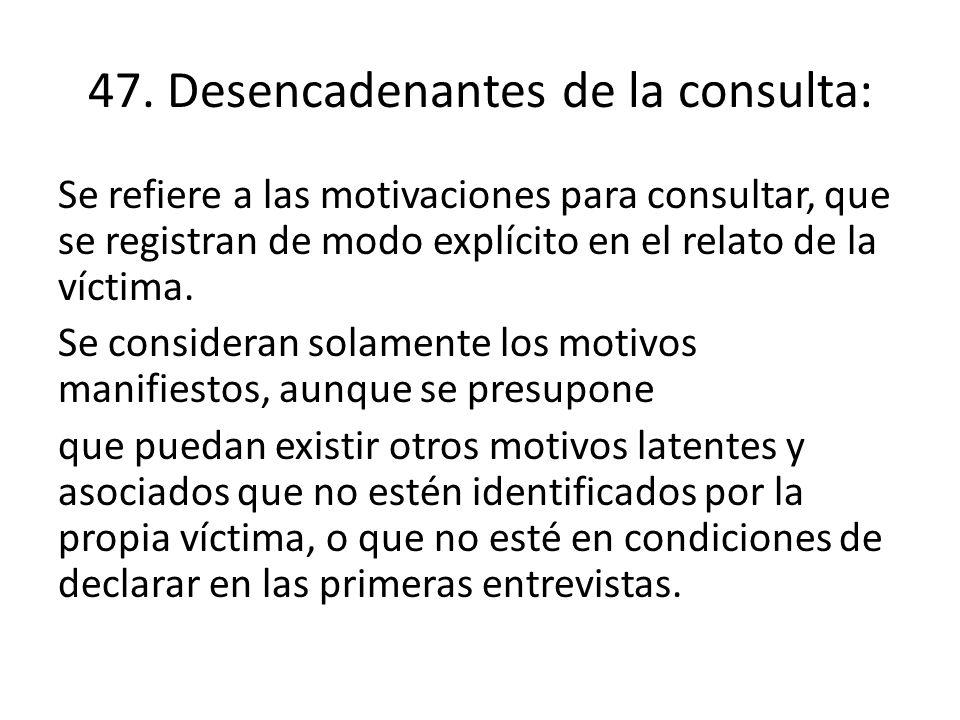47. Desencadenantes de la consulta: Se refiere a las motivaciones para consultar, que se registran de modo explícito en el relato de la víctima. Se co
