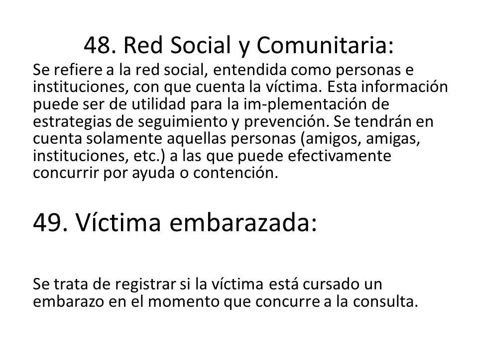 48. Red Social y Comunitaria: Se refiere a la red social, entendida como personas e instituciones, con que cuenta la víctima. Esta información puede s