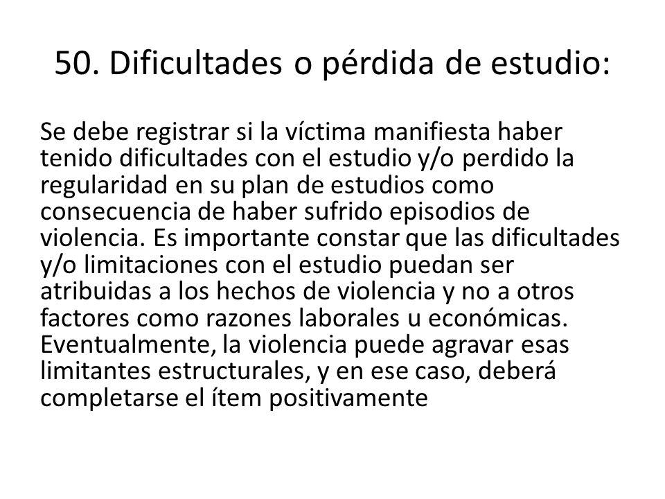 50. Dificultades o pérdida de estudio: Se debe registrar si la víctima manifiesta haber tenido dificultades con el estudio y/o perdido la regularidad