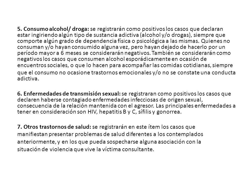 5. Consumo alcohol/ droga: se registrarán como positivos los casos que declaran estar ingiriendo algún tipo de sustancia adictiva (alcohol y/o drogas)