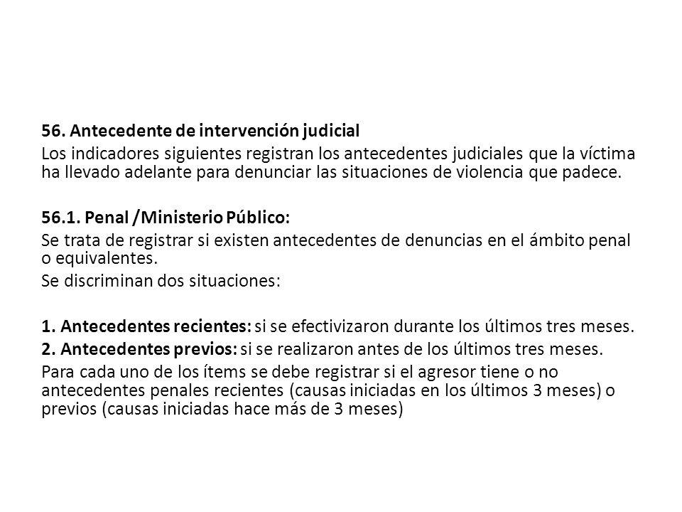 56. Antecedente de intervención judicial Los indicadores siguientes registran los antecedentes judiciales que la víctima ha llevado adelante para denu