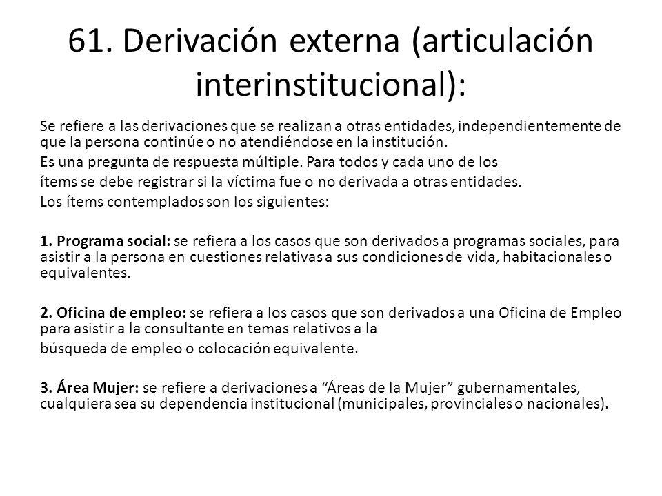 61. Derivación externa (articulación interinstitucional): Se refiere a las derivaciones que se realizan a otras entidades, independientemente de que l