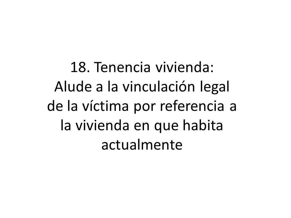 18. Tenencia vivienda: Alude a la vinculación legal de la víctima por referencia a la vivienda en que habita actualmente