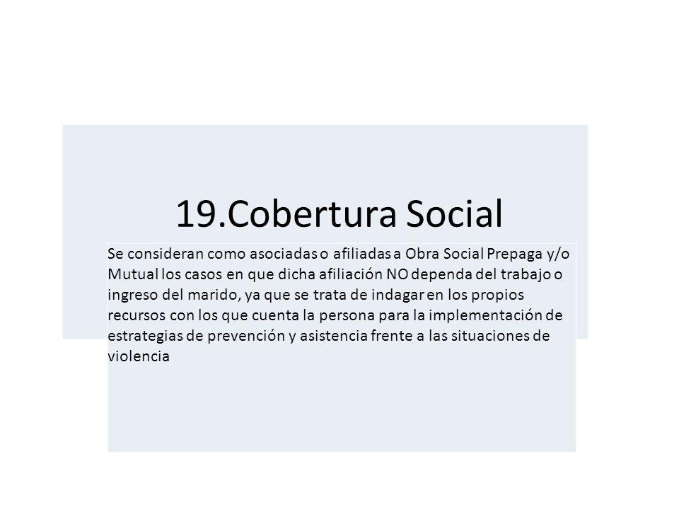 19.Cobertura Social Se consideran como asociadas o afiliadas a Obra Social Prepaga y/o Mutual los casos en que dicha afiliación NO dependa del trabajo
