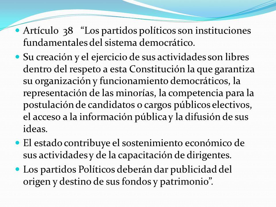 Artículo 38 Los partidos políticos son instituciones fundamentales del sistema democrático. Su creación y el ejercicio de sus actividades son libres d