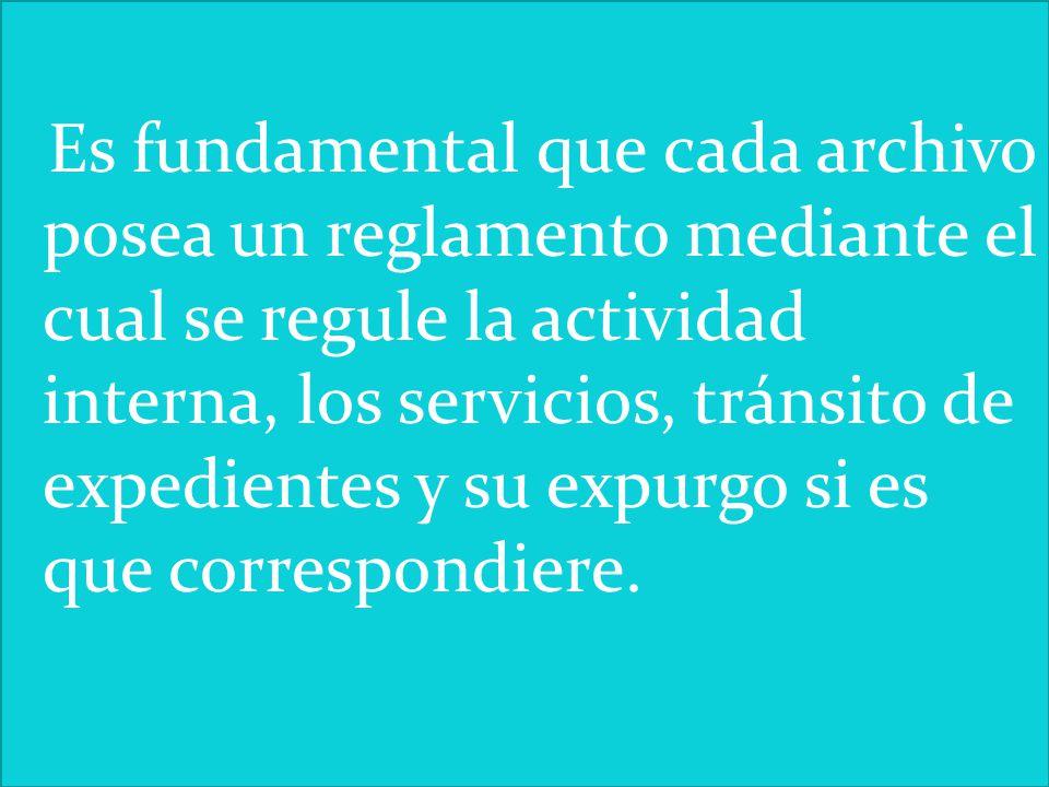 Es fundamental que cada archivo posea un reglamento mediante el cual se regule la actividad interna, los servicios, tránsito de expedientes y su expur