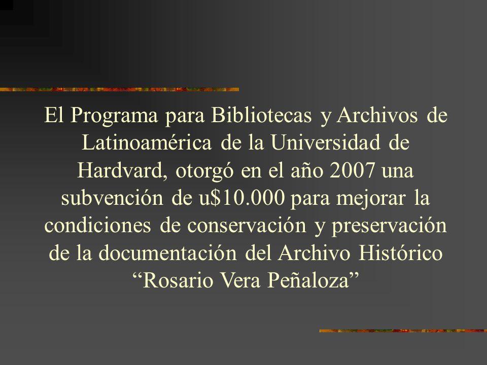El Programa para Bibliotecas y Archivos de Latinoamérica de la Universidad de Hardvard, otorgó en el año 2007 una subvención de u$10.000 para mejorar la condiciones de conservación y preservación de la documentación del Archivo Histórico Rosario Vera Peñaloza