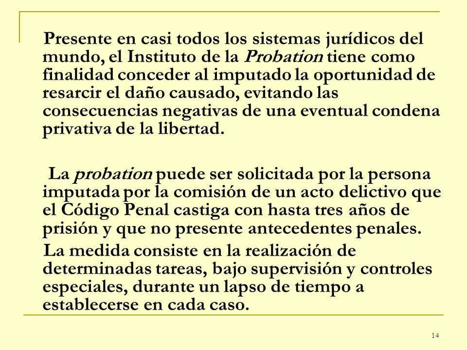 14 Presente en casi todos los sistemas jurídicos del mundo, el Instituto de la Probation tiene como finalidad conceder al imputado la oportunidad de r