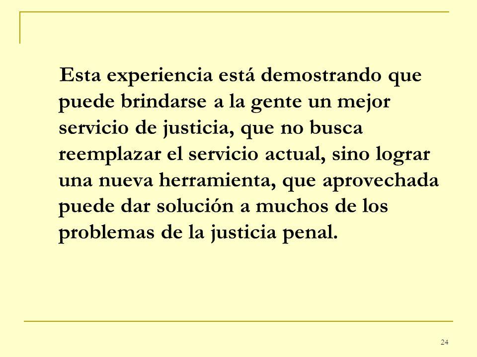 24 Esta experiencia está demostrando que puede brindarse a la gente un mejor servicio de justicia, que no busca reemplazar el servicio actual, sino lo