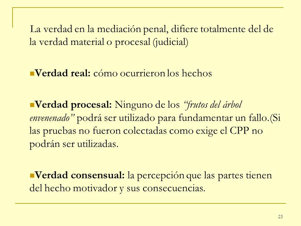 25 La verdad en la mediación penal, difiere totalmente del de la verdad material o procesal (judicial) Verdad real: cómo ocurrieron los hechos Verdad