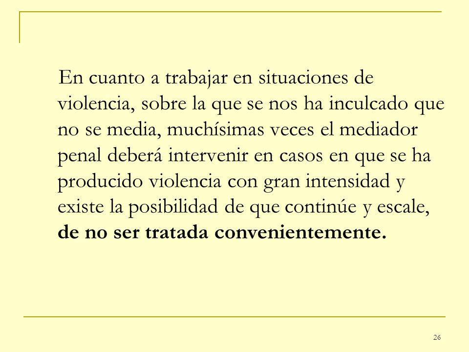 26 En cuanto a trabajar en situaciones de violencia, sobre la que se nos ha inculcado que no se media, muchísimas veces el mediador penal deberá inter