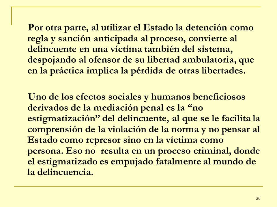 30 Por otra parte, al utilizar el Estado la detención como regla y sanción anticipada al proceso, convierte al delincuente en una víctima también del